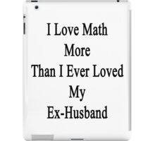 I Love Math More Than I Ever Loved My Ex-Husband  iPad Case/Skin
