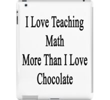 I Love Teaching Math More Than I Love Chocolate  iPad Case/Skin