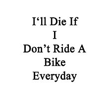 I'll Die If I Don't Ride A Bike Everyday  Photographic Print