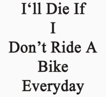 I'll Die If I Don't Ride A Bike Everyday  by supernova23