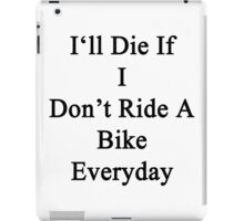 I'll Die If I Don't Ride A Bike Everyday  iPad Case/Skin