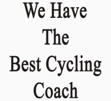 We Have The Best Cycling Coach  by supernova23