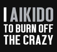 Burn Off The Crazy Aikido T-shirt by musthavetshirts