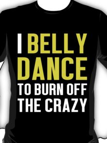 Burn Off The Crazy Belly Dance T-shirt T-Shirt