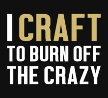 Burn Off The Crazy Craft T-shirt by musthavetshirts