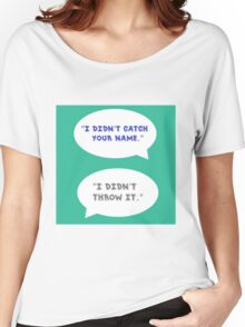 """Heathers The Musical """"I didn't catch your name""""  Women's Relaxed Fit T-Shirt"""