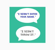 "Heathers The Musical ""I didn't catch your name""  Unisex T-Shirt"