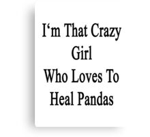 I'm That Crazy Girl Who Loves To Heal Pandas  Canvas Print
