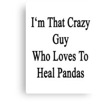 I'm That Crazy Guy Who Loves To Heal Pandas  Canvas Print