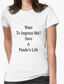 Want To Impress Me? Save A Panda's Life  Womens Fitted T-Shirt