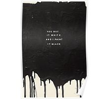 YOU BUY IT WHITE AND I PAINT IT BLACK Poster