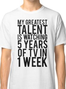 My Greatest Talent Is Watching 5 Years Worth Of TV In 1 Week Classic T-Shirt