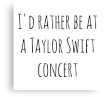 I'd rather be at a Taylor Swift concert Canvas Print