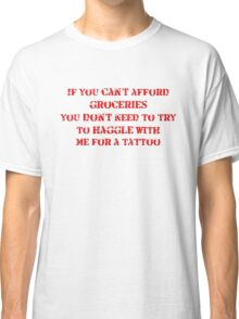 If you can't afford groceries, you don't need to haggle with me for a tattoo Classic T-Shirt