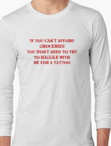 If you can't afford groceries, you don't need to haggle with me for a tattoo Long Sleeve T-Shirt