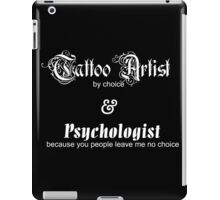 Tattoo Artist By Choice... Psychologist because you people leave me no choice v1.0 iPad Case/Skin