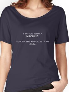 I tattoo with a machine. I go to the range with my gun. Women's Relaxed Fit T-Shirt