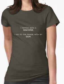 I tattoo with a machine. I go to the range with my gun. Womens Fitted T-Shirt