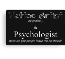 Tattoo Artist By Choice... Psychologist because you people leave me no choice. v3 (BOOTH SIGN AND MORE) Canvas Print