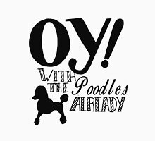 Oy With The Poodles Already! Unisex T-Shirt