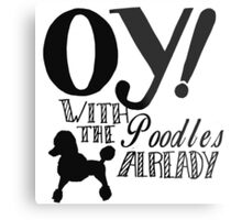 Oy With The Poodles Already! Metal Print