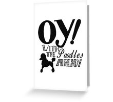 Oy With The Poodles Already! Greeting Card