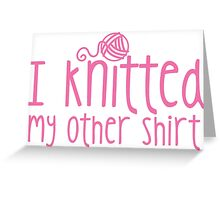 I knitted my other shirt in pink Greeting Card