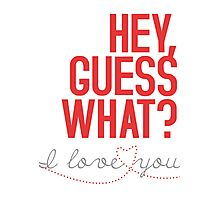 HEY, GUESS WHAT? I love you! Photographic Print