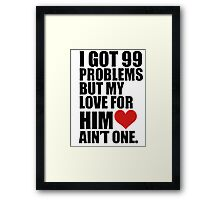 I GOT 99 PROBLEMS, BUT MY LOVE FOR HIM AINT ONE Framed Print