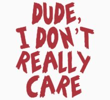 DUDE, I DONT REALLY CARE by giftshop