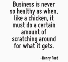 Business is never so healthy as when, like a chicken, it must do a certain amount of scratching around for what it gets. by Quotr