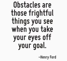 Obstacles are those frightful things you see when you take your eyes off your goal. by Quotr