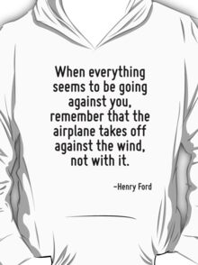 When everything seems to be going against you, remember that the airplane takes off against the wind, not with it. T-Shirt