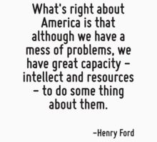 What's right about America is that although we have a mess of problems, we have great capacity - intellect and resources - to do some thing about them. by Quotr