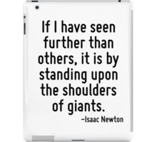 If I have seen further than others, it is by standing upon the shoulders of giants. iPad Case/Skin