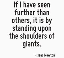 If I have seen further than others, it is by standing upon the shoulders of giants. by Quotr