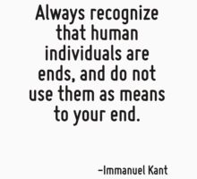 Always recognize that human individuals are ends, and do not use them as means to your end. by Quotr