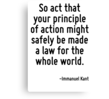 So act that your principle of action might safely be made a law for the whole world. Canvas Print