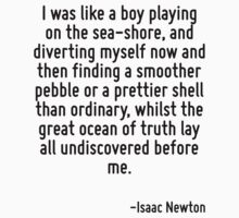 I was like a boy playing on the sea-shore, and diverting myself now and then finding a smoother pebble or a prettier shell than ordinary, whilst the great ocean of truth lay all undiscovered before m by Quotr