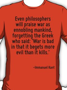 Even philosophers will praise war as ennobling mankind, forgetting the Greek who said: 'War is bad in that it begets more evil than it kills.' T-Shirt