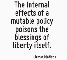The internal effects of a mutable policy poisons the blessings of liberty itself. by Quotr