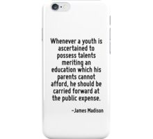 Whenever a youth is ascertained to possess talents meriting an education which his parents cannot afford, he should be carried forward at the public expense. iPhone Case/Skin