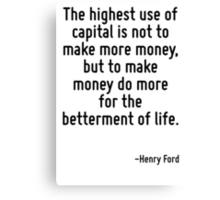 The highest use of capital is not to make more money, but to make money do more for the betterment of life. Canvas Print