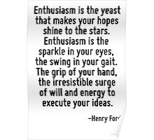 Enthusiasm is the yeast that makes your hopes shine to the stars. Enthusiasm is the sparkle in your eyes, the swing in your gait. The grip of your hand, the irresistible surge of will and energy to e Poster