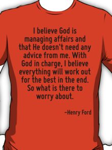 I believe God is managing affairs and that He doesn't need any advice from me. With God in charge, I believe everything will work out for the best in the end. So what is there to worry about. T-Shirt