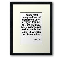 I believe God is managing affairs and that He doesn't need any advice from me. With God in charge, I believe everything will work out for the best in the end. So what is there to worry about. Framed Print