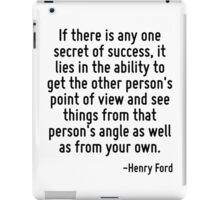 If there is any one secret of success, it lies in the ability to get the other person's point of view and see things from that person's angle as well as from your own. iPad Case/Skin