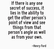 If there is any one secret of success, it lies in the ability to get the other person's point of view and see things from that person's angle as well as from your own. by Quotr