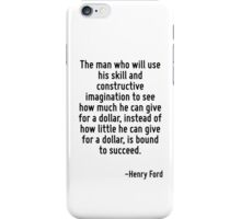 The man who will use his skill and constructive imagination to see how much he can give for a dollar, instead of how little he can give for a dollar, is bound to succeed. iPhone Case/Skin