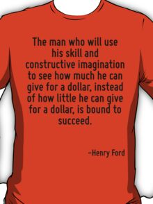The man who will use his skill and constructive imagination to see how much he can give for a dollar, instead of how little he can give for a dollar, is bound to succeed. T-Shirt